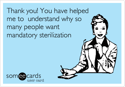 Thank you! You have helpedme to  understand why somany people wantmandatory sterilization