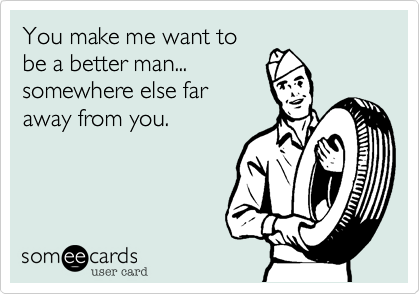 You make me want tobe a better man...somewhere else faraway from you.