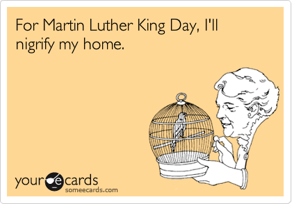 For Martin Luther King Day, I'll nigrify my home.