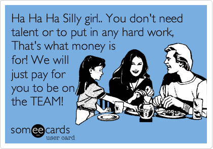Ha Ha Ha Silly girl.. You don't need talent or to put in any hard work, That's what money isfor! We willjust pay foryou to be onthe TEAM!