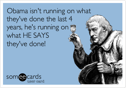 Obama isn't running on whatthey've done the last 4years, he's running onwhat HE SAYSthey've done!