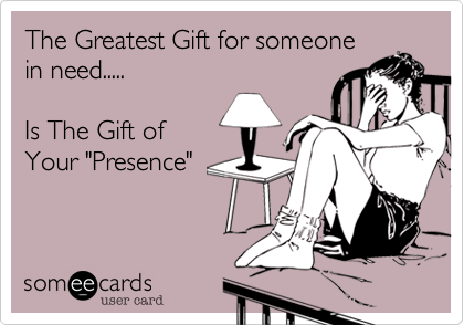 """The Greatest Gift for someonein need.....Is The Gift ofYour """"Presence"""""""