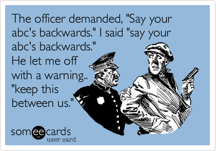 """The officer demanded, """"Say your abc's backwards."""" I said """"say your abc's backwards.""""He let me offwith a warning..""""keep thisbetween us."""""""