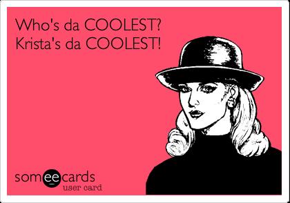 Who's da COOLEST?Krista's da COOLEST!