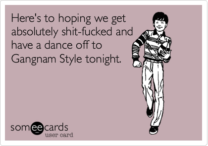 Here's to hoping we getabsolutely shit-fucked andhave a dance off toGangnam Style tonight.