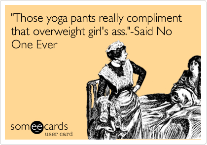 """Those yoga pants really compliment that overweight girl's ass.""-Said No One Ever"