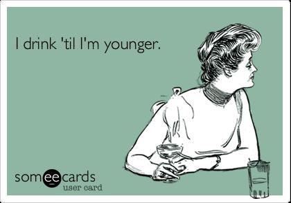 I drink 'til I'm younger.