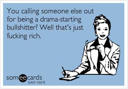 You calling someone else outfor being a drama-startingbullshitter? Well that's justfucking rich.