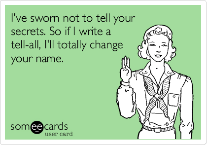 I've sworn not to tell yoursecrets. So if I write atell-all, I'll totally changeyour name.