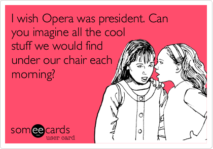 I wish Opera was president. Can you imagine all the coolstuff we would findunder our chair eachmorning?