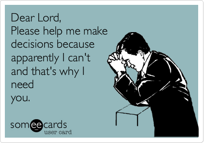 Dear Lord,Please help me makedecisions because apparently I can'tand that's why Ineedyou.