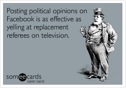 Posting political opinions onFacebook is as effective asyelling at replacementreferees on television.