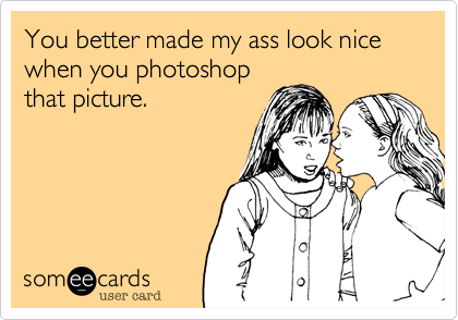 You better made my ass look nice when you photoshopthat picture.