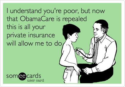 I understand you're poor, but now that ObamaCare is repealed