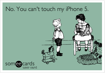 No. You can't touch my iPhone 5.