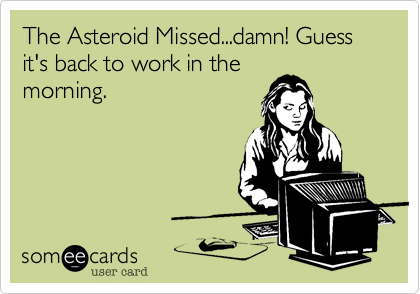 The Asteroid Missed...damn! Guess it's back to work in the