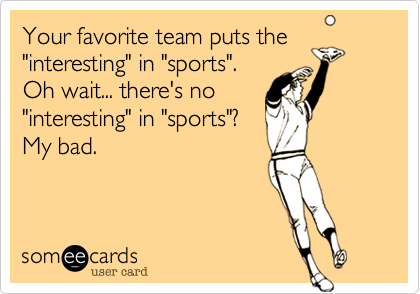 """Your favorite team puts the""""interesting"""" in """"sports"""".Oh wait... there's no""""interesting"""" in """"sports""""?My bad."""