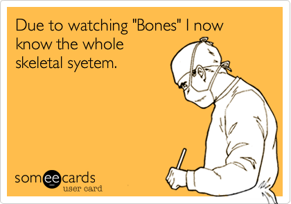 "Due to watching ""Bones"" I now know the whole