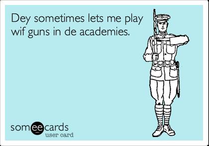 Dey sometimes lets me playwif guns in de academies.