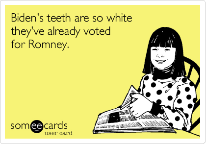 Biden's teeth are so white they've already voted for Romney.