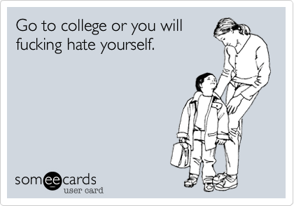 Go to college or you willfucking hate yourself.