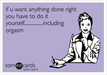 if u want anything done rightyou have to do ityourself..................includingorgasm