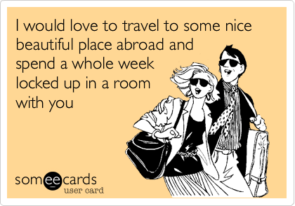 I would love to travel to some nice  beautiful place abroad and