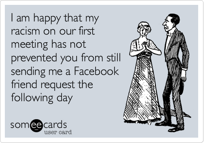 I am happy that myracism on our firstmeeting has notprevented you from stillsending me a Facebookfriend request thefollowing day