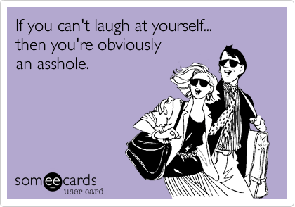 If you can't laugh at yourself...then you're obviouslyan asshole.