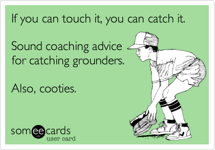 If you can touch it, you can catch it.