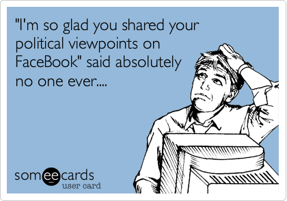 """""""I'm so glad you shared your political viewpoints onFaceBook"""" said absolutelyno one ever...."""
