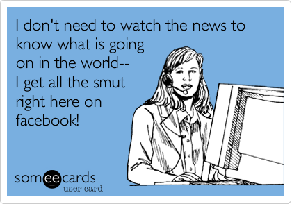 I don't need to watch the news to know what is goingon in the world--I get all the smutright here onfacebook!