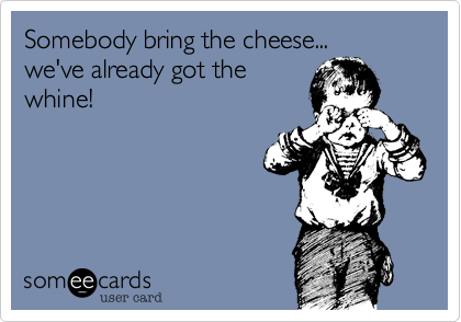 Somebody bring the cheese...we've already got thewhine!