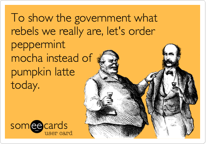 To show the government what rebels we really are, let's order peppermint