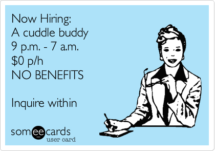 Now Hiring:A cuddle buddy9 p.m. - 7 a.m.$0 p/hNO BENEFITSInquire within