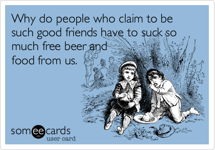 Why do people who claim to be such good friends have to suck so much free beer andfood from us.