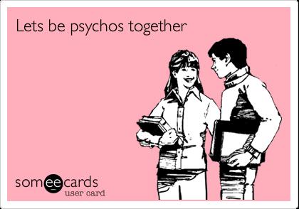 Lets be psychos together