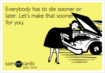Everybody has to die sooner or later. Let's make that sooner