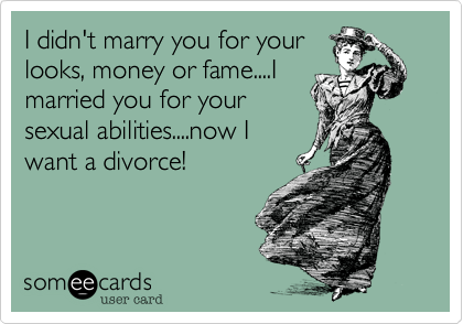 I didn't marry you for yourlooks, money or fame....Imarried you for yoursexual abilities....now Iwant a divorce!