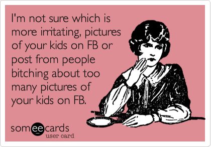I'm not sure which ismore irritating, picturesof your kids on FB orpost from peoplebitching about toomany pictures ofyour kids on FB.