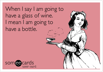 When I say I am going tohave a glass of wine.I mean I am going tohave a bottle.