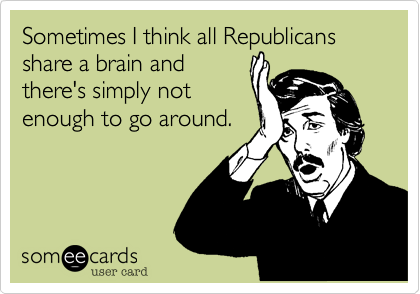 Sometimes I think all Republicans share a brain and