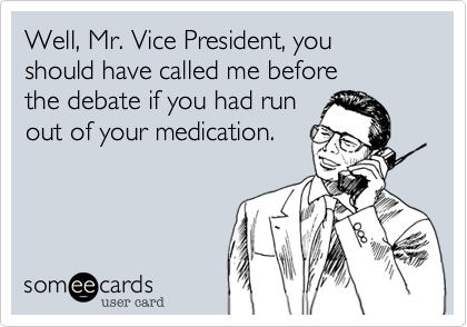 Well, Mr. Vice President, youshould have called me beforethe debate if you had runout of your medication.