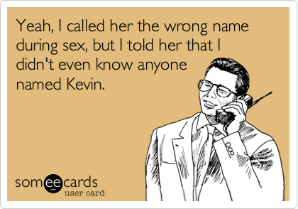 Yeah, I called her the wrong name during sex, but I told her that I didn't even know anyone