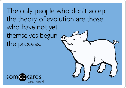 The only people who don't accept the theory of evolution are those who have not yet
