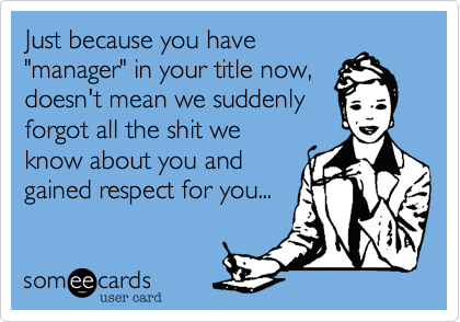 """Just because you have""""manager"""" in your title now,doesn't mean we suddenlyforgot all the shit weknow about you andgained respect for you..."""