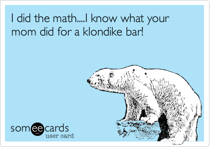 I did the math....I know what your mom did for a klondike bar!