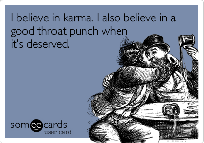 I believe in karma. I also believe in a good throat punch when