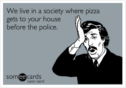 We live in a society where pizza gets to your house