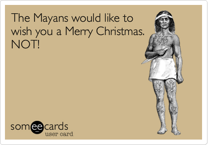 The Mayans would like towish you a Merry Christmas.NOT!